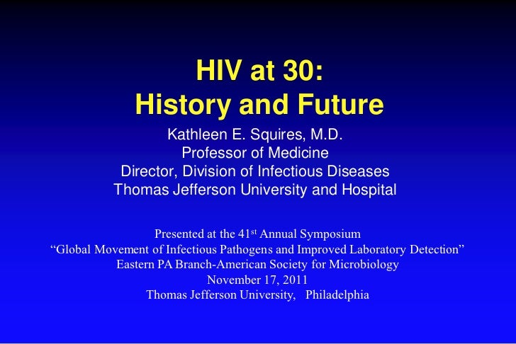 HIV at 30:               History and Future                   Kathleen E. Squires, M.D.                      Professor of ...