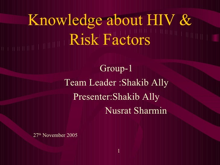 Knowledge about HIV & Risk Factors Group-1 Team Leader :Shakib Ally Presenter:Shakib Ally Nusrat Sharmin 27 th  November 2...