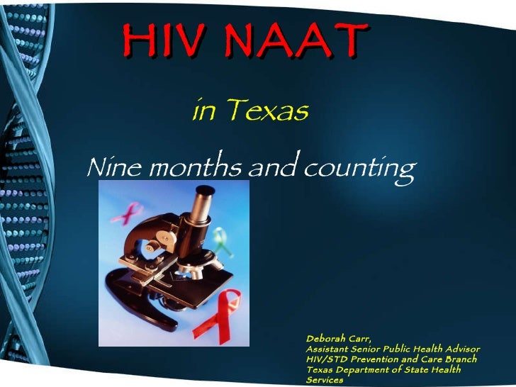 HIV NAAT   Deborah Carr,   Assistant Senior Public Health Advisor HIV/STD Prevention and Care Branch Texas Department of S...
