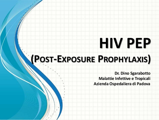 HIV PEP(POST-EXPOSURE PROPHYLAXIS)                        Dr. Dino Sgarabotto                Malattie Infettive e Tropical...