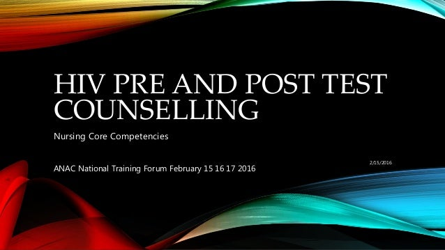 HIV PRE AND POST TEST COUNSELLING Nursing Core Competencies 2/15/2016 ANAC National Training Forum February 15 16 17 2016