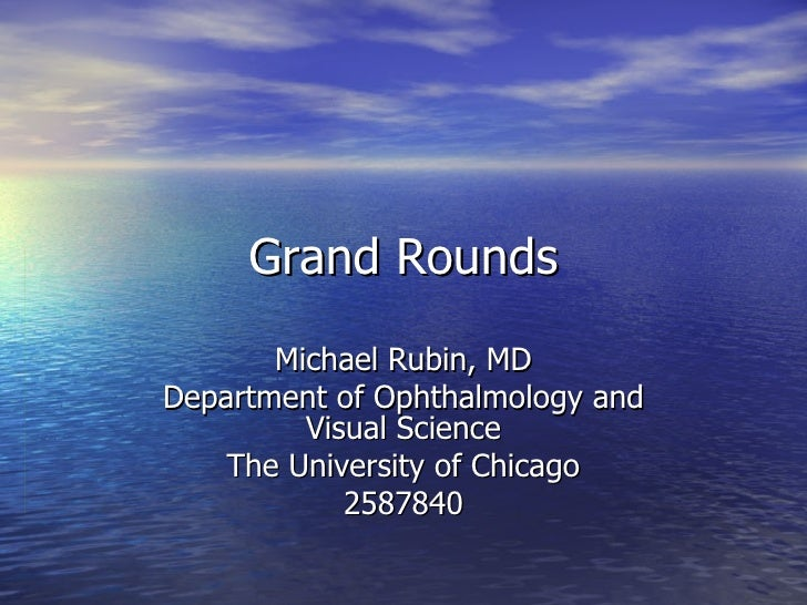 Grand Rounds Michael Rubin, MD Department of Ophthalmology and Visual Science The University of Chicago 2587840
