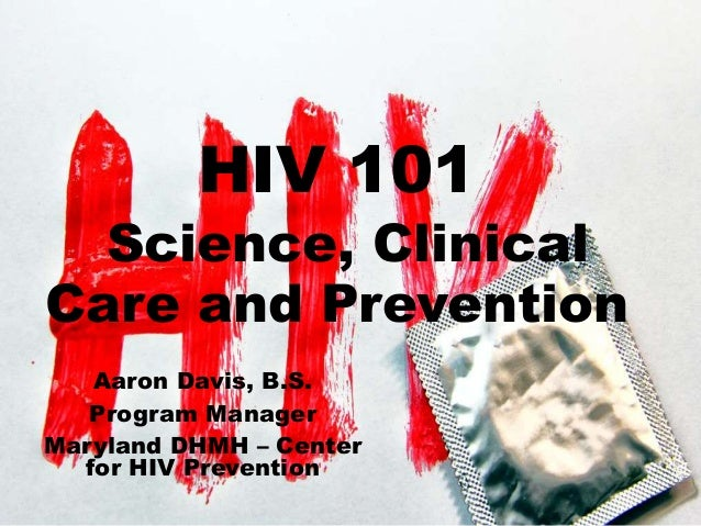 HIV 101 Science, Clinical Care and Prevention Aaron Davis, B.S. Program Manager Maryland DHMH – Center for HIV Prevention