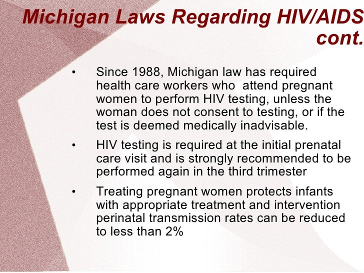 Michigan Laws Regarding HIV/AIDS cont. <ul><li>Since 1988, Michigan law has required health care workers who  attend pregn...