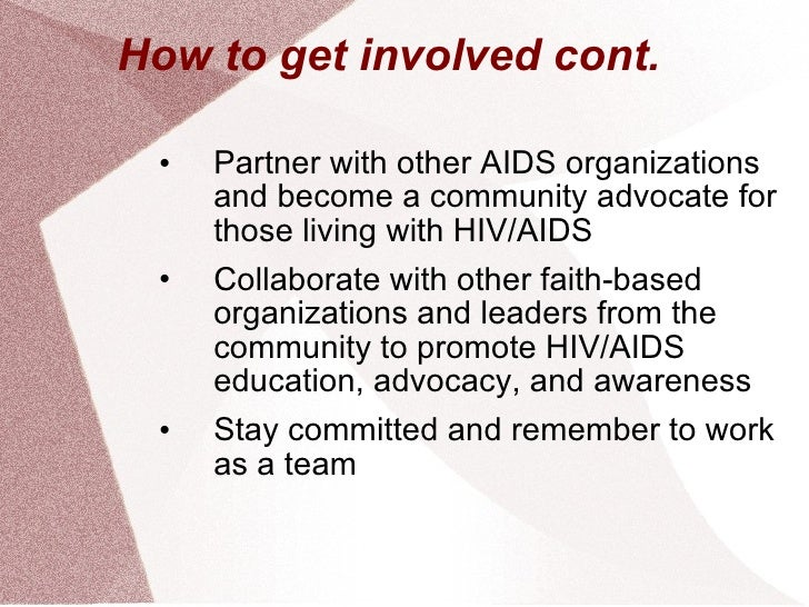 How to get involved cont. <ul><li>Partner with other AIDS organizations and become a community advocate for those living w...