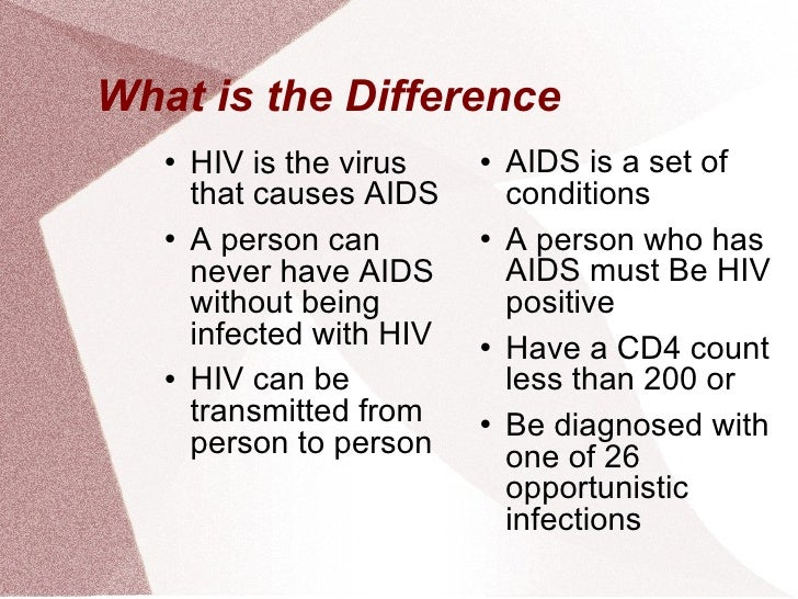 What is the Difference <ul><li>HIV is the virus that causes AIDS </li></ul><ul><li>A person can never have AIDS without be...