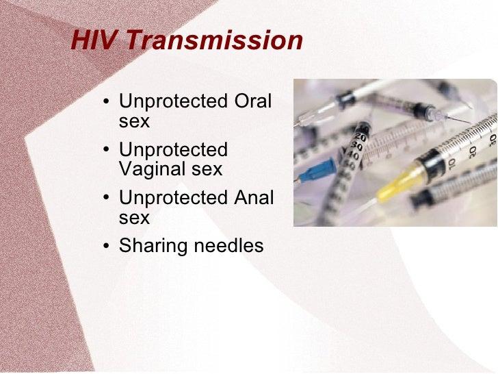 HIV Transmission  <ul><li>Unprotected Oral sex </li></ul><ul><li>Unprotected Vaginal sex </li></ul><ul><li>Unprotected Ana...