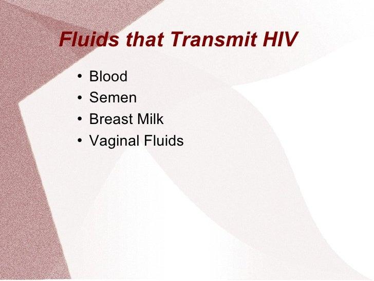 Fluids that Transmit HIV <ul><li>Blood  </li></ul><ul><li>Semen  </li></ul><ul><li>Breast Milk  </li></ul><ul><li>Vaginal ...