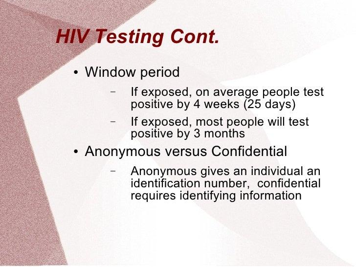 HIV Testing Cont.  <ul><li>Window period </li></ul><ul><ul><li>If exposed, on average people test positive by 4 weeks (25 ...
