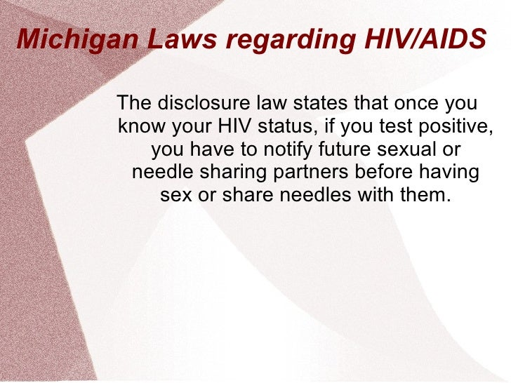 Michigan Laws regarding HIV/AIDS <ul><li>The disclosure law states that once you know your HIV status, if you test positiv...