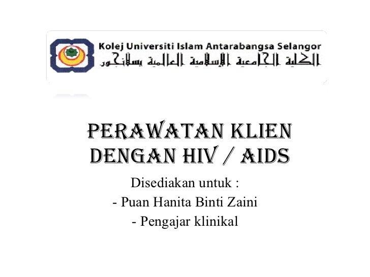 Perawatan Klien Dengan HIV / AIDS Disediakan untuk : - Puan Hanita Binti Zaini - Pengajar klinikal