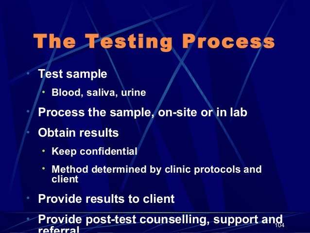 The Testing Process • Test sample • Blood, saliva, urine  • Process the sample, on-site or in lab • Obtain results • Keep ...