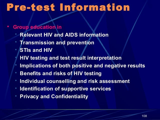 Pre-test Information  Group education in   Relevant HIV and AIDS information  Transmission and prevention  STIs and HI...