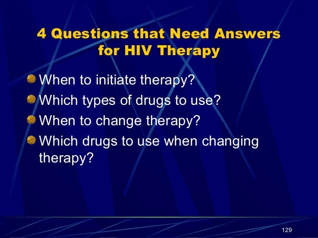 4 Questions that Need Answers for HIV Therapy When to initiate therapy? Which types of drugs to use? When to change therap...