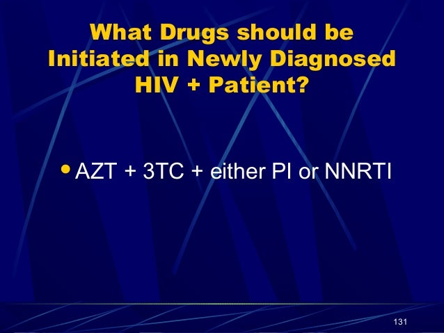 What Drugs should be Initiated in Newly Diagnosed HIV + Patient?  AZT  + 3TC + either PI or NNRTI  131