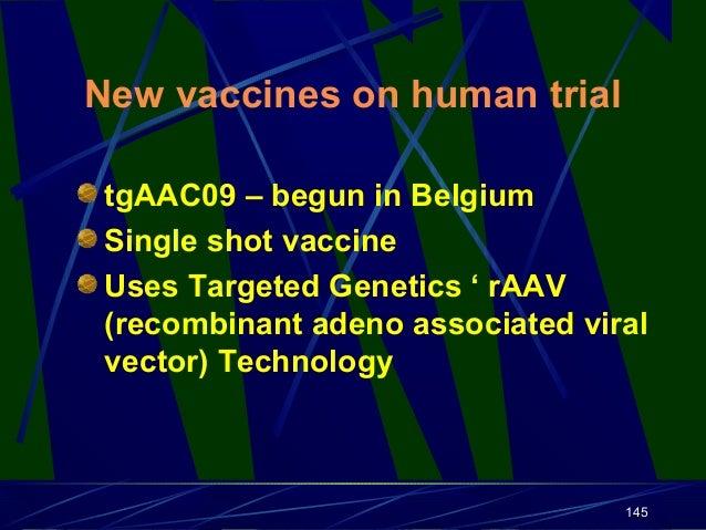 New vaccines on human trial tgAAC09 – begun in Belgium Single shot vaccine Uses Targeted Genetics ' rAAV (recombinant aden...