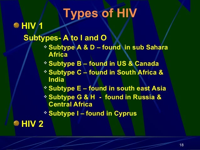Types of HIV HIV 1 Subtypes- A to I and O Subtype A & D – found in sub Sahara Africa  Subtype B – found in US & Canada  ...