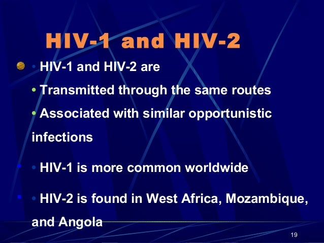 HIV-1 and HIV-2 • HIV-1 and HIV-2 are • Transmitted through the same routes • Associated with similar opportunistic infect...