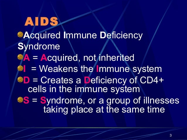 AIDS Acquired Immune Deficiency Syndrome A = Acquired, not inherited I = Weakens the Immune system D = Creates a Deficienc...