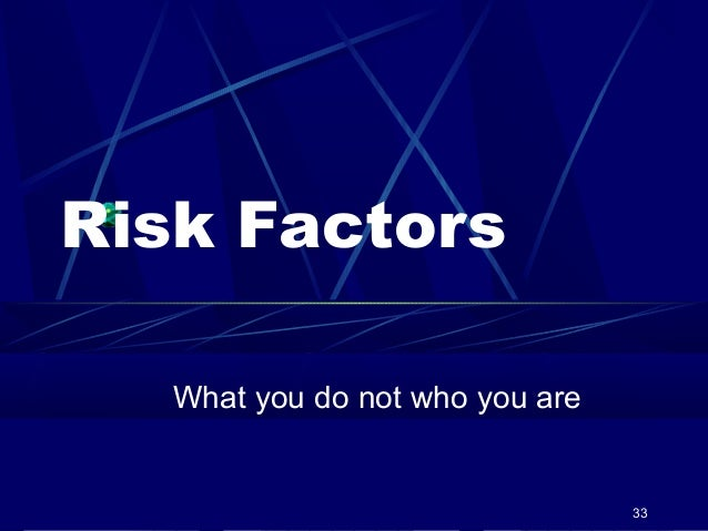 Risk Factors What you do not who you are  33