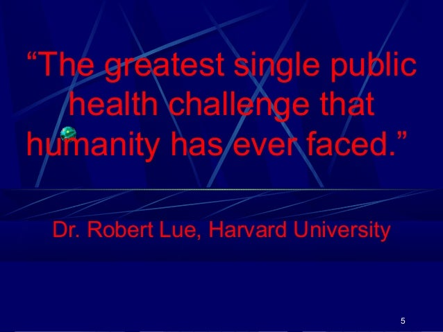 """""""The greatest single public health challenge that humanity has ever faced."""" Dr. Robert Lue, Harvard University  5"""
