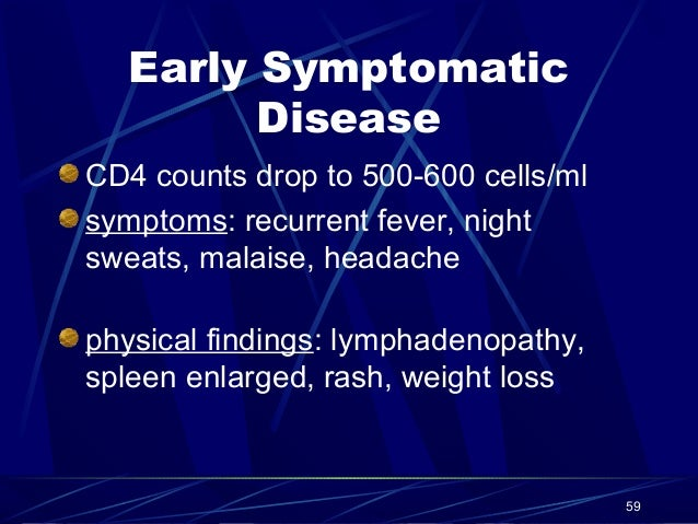 Early Symptomatic Disease CD4 counts drop to 500-600 cells/ml symptoms: recurrent fever, night sweats, malaise, headache p...
