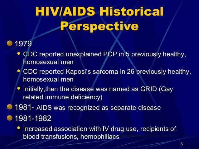 HIV/AIDS Historical Perspective 1979 CDC reported unexplained PCP in 5 previously healthy, homosexual men  CDC reported K...