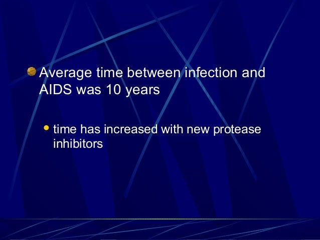 Average time between infection and AIDS was 10 years  time  has increased with new protease inhibitors