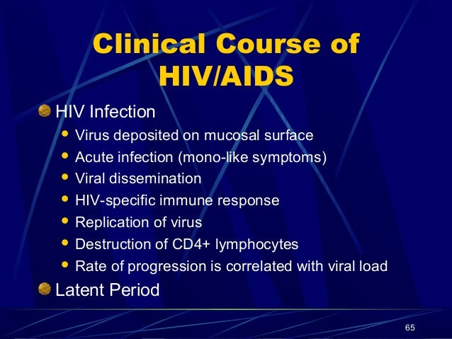 Clinical Course of HIV/AIDS HIV Infection Virus deposited on mucosal surface  Acute infection (mono-like symptoms)  Vira...