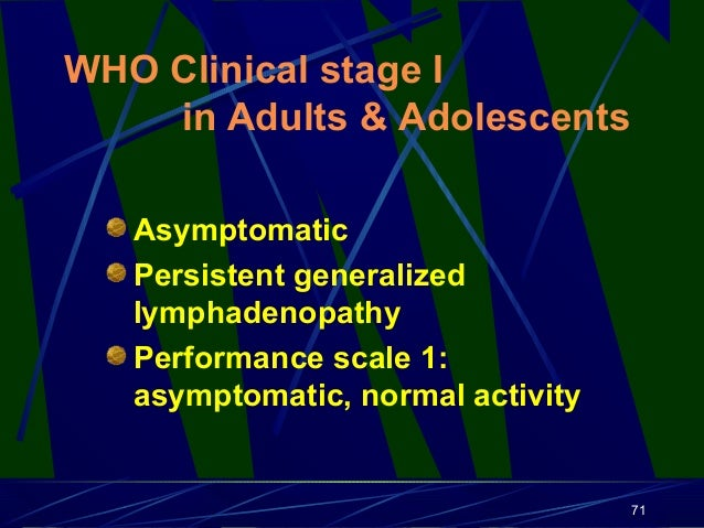 WHO Clinical stage I in Adults & Adolescents Asymptomatic Persistent generalized lymphadenopathy Performance scale 1: asym...
