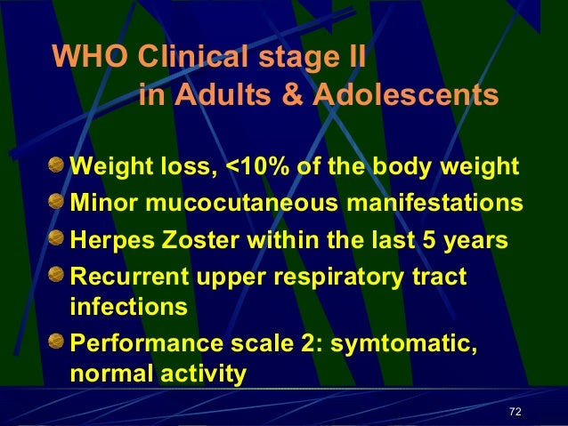 WHO Clinical stage II in Adults & Adolescents Weight loss, <10% of the body weight Minor mucocutaneous manifestations Herp...