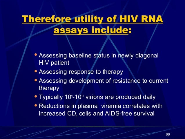 Therefore utility of HIV RNA assays include:  Assessing  baseline status in newly diagonal HIV patient  Assessing respon...