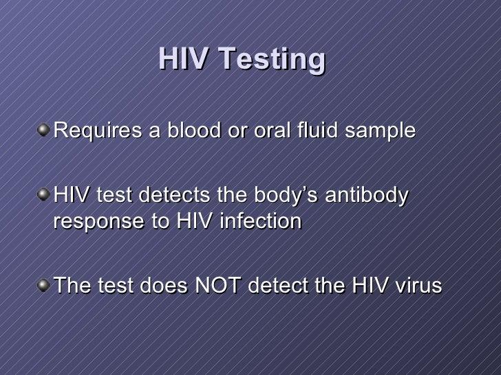 HIV Testing   <ul><li>Requires a blood or oral fluid sample </li></ul><ul><li>HIV test detects the body's antibody respons...