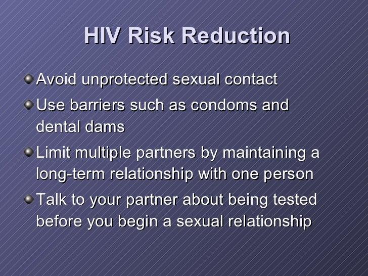 HIV Risk Reduction <ul><li>Avoid unprotected sexual contact   </li></ul><ul><li>Use barriers such as condoms and dental da...