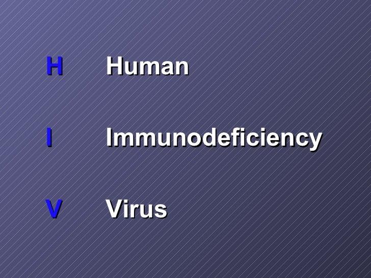 <ul><li>H Human </li></ul><ul><li>I Immunodeficiency </li></ul><ul><li>V Virus </li></ul>