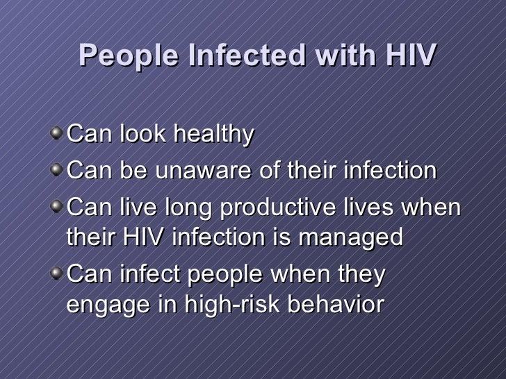 People Infected with HIV <ul><li>Can look healthy </li></ul><ul><li>Can be unaware of their infection </li></ul><ul><li>Ca...