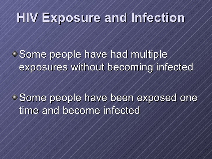 HIV Exposure and Infection <ul><li>Some people have had multiple exposures without becoming infected </li></ul><ul><li>Som...