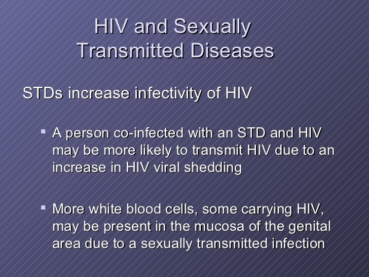 HIV and Sexually  Transmitted Diseases <ul><li>STDs increase infectivity of HIV </li></ul><ul><ul><li>A person co-infected...