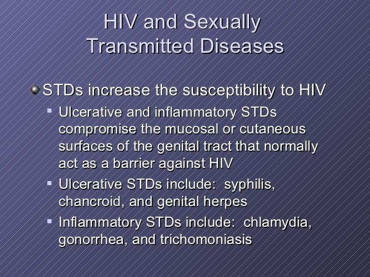 HIV and Sexually  Transmitted Diseases <ul><li>STDs increase the susceptibility to HIV </li></ul><ul><ul><li>Ulcerative an...