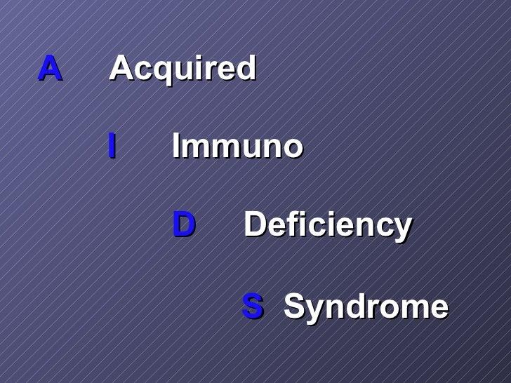 <ul><li>A   Acquired </li></ul><ul><li>  I Immuno </li></ul><ul><li>D   Deficiency </li></ul><ul><li>  S  Syndrome </li></ul>