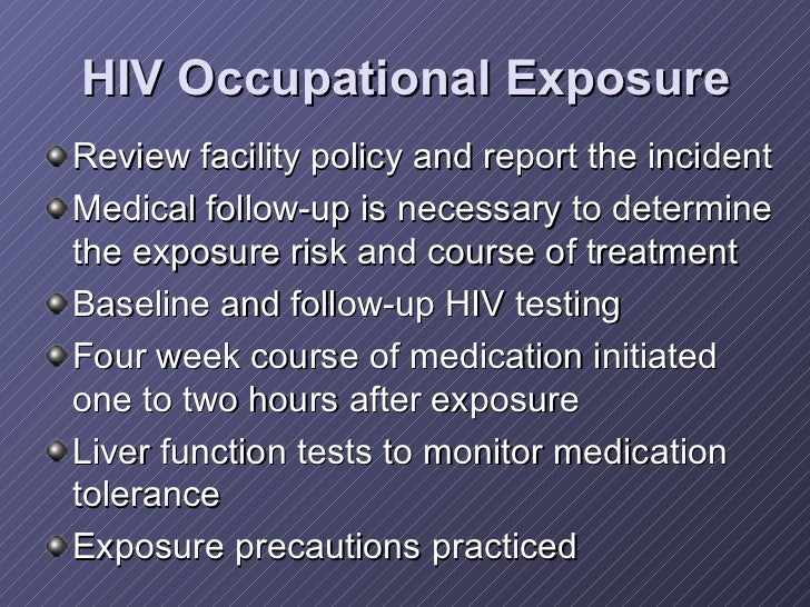 HIV Occupational Exposure <ul><li>Review facility policy and report the incident </li></ul><ul><li>Medical follow-up is ne...