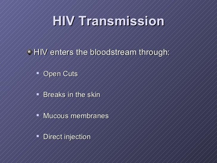 HIV Transmission <ul><li>HIV enters the bloodstream through: </li></ul><ul><ul><li>Open Cuts </li></ul></ul><ul><ul><li>Br...