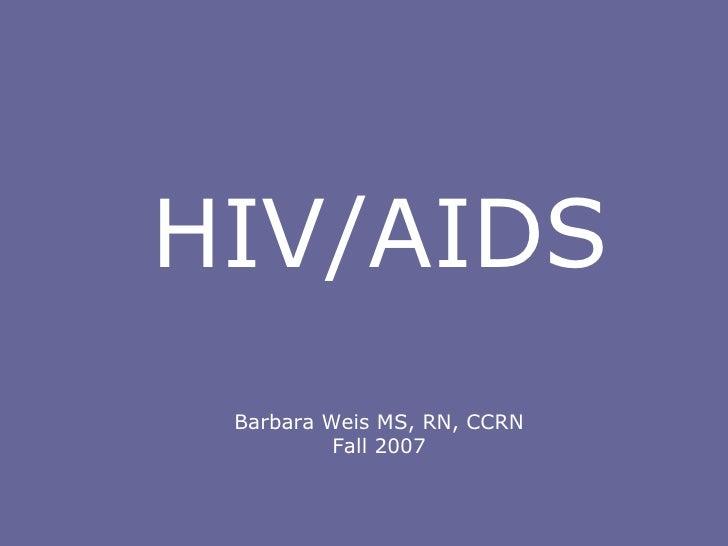 Barbara Weis MS, RN, CCRN Fall 2007 HIV/AIDS