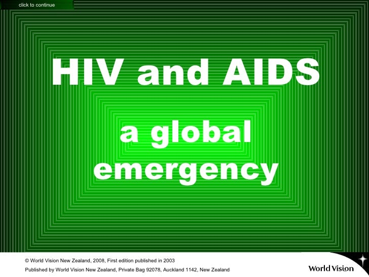 HIV and AIDS a global emergency © World Vision New Zealand, 2008, First edition published in 2003 Published by World Visio...