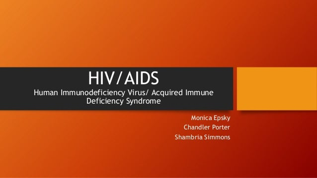 HIV/AIDS Human Immunodeficiency Virus/ Acquired Immune Deficiency Syndrome Monica Epsky Chandler Porter Shambria Simmons