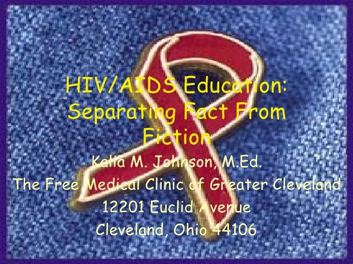 HIV/AIDS Education: Separating Fact From Fiction Kalia M. Johnson, M.Ed. The Free Medical Clinic of Greater Cleveland 1220...