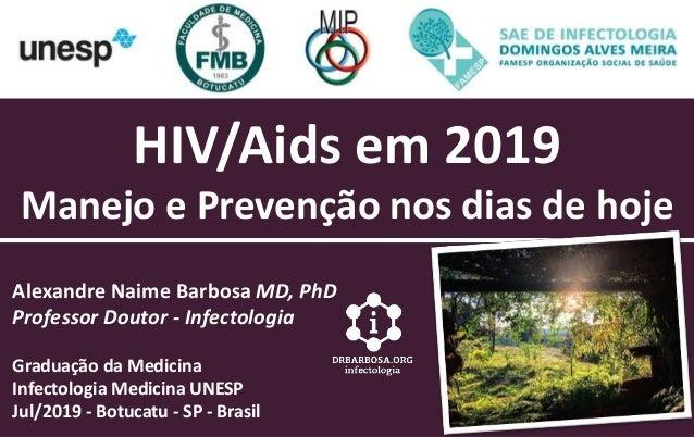 HIV/Aids em 2019 Manejo e Prevenção nos dias de hoje Alexandre Naime Barbosa MD, PhD Professor Doutor - Infectologia Gradu...