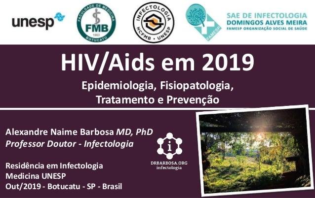 HIV/Aids em 2019 Epidemiologia, Fisiopatologia, Tratamento e Prevenção Alexandre Naime Barbosa MD, PhD Professor Doutor - ...