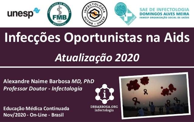 Infecções Oportunistas na Aids Atualização 2020 Alexandre Naime Barbosa MD, PhD Professor Doutor - Infectologia Educação M...