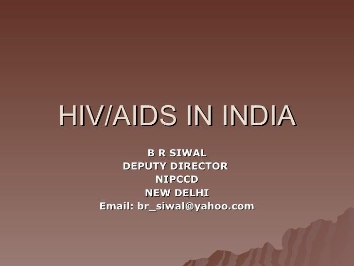 HIV/AIDS IN INDIA B R SIWAL DEPUTY DIRECTOR  NIPCCD NEW DELHI Email: br_siwal@yahoo.com